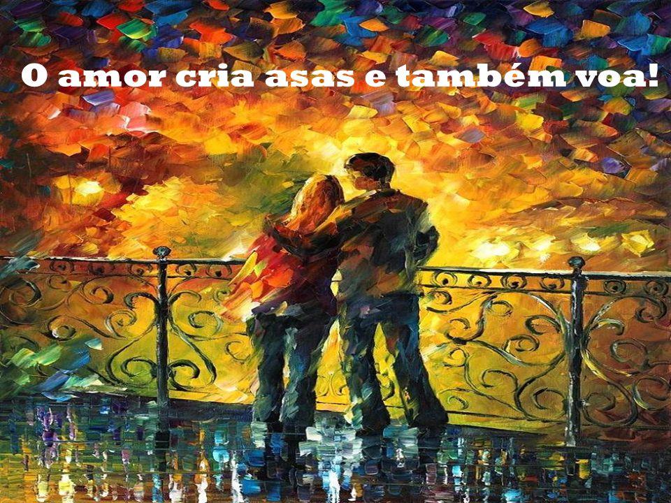 O amor cria asas e também voa!