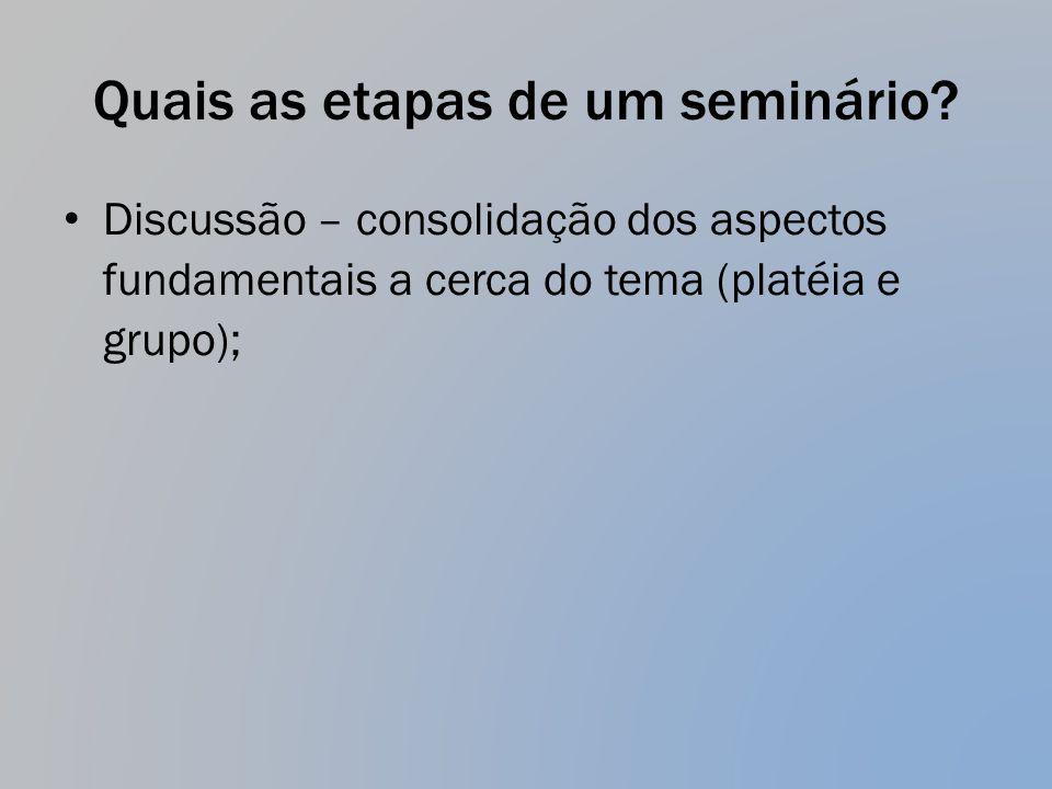 Quais as etapas de um seminário? Discussão – consolidação dos aspectos fundamentais a cerca do tema (platéia e grupo);