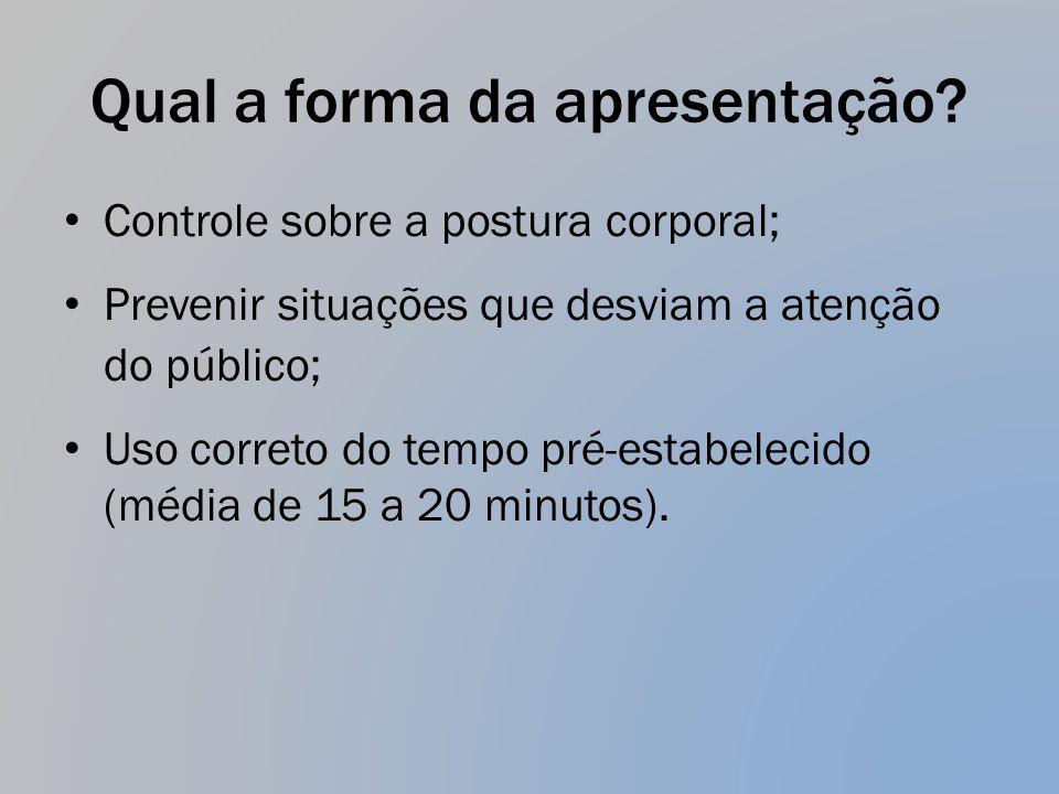 Qual a forma da apresentação? Controle sobre a postura corporal; Prevenir situações que desviam a atenção do público; Uso correto do tempo pré-estabel