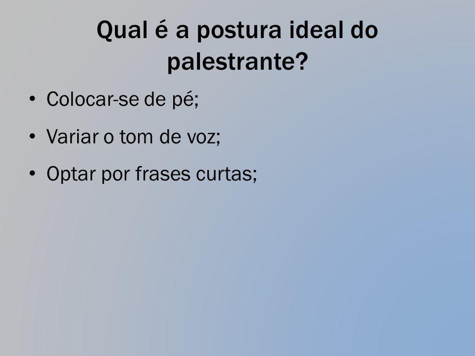 Qual é a postura ideal do palestrante? Colocar-se de pé; Variar o tom de voz; Optar por frases curtas;