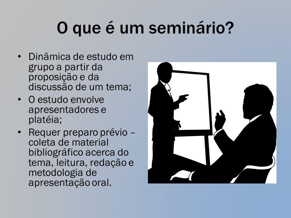 O que é um seminário? Dinâmica de estudo em grupo a partir da proposição e da discussão de um tema; O estudo envolve apresentadores e platéia; Requer