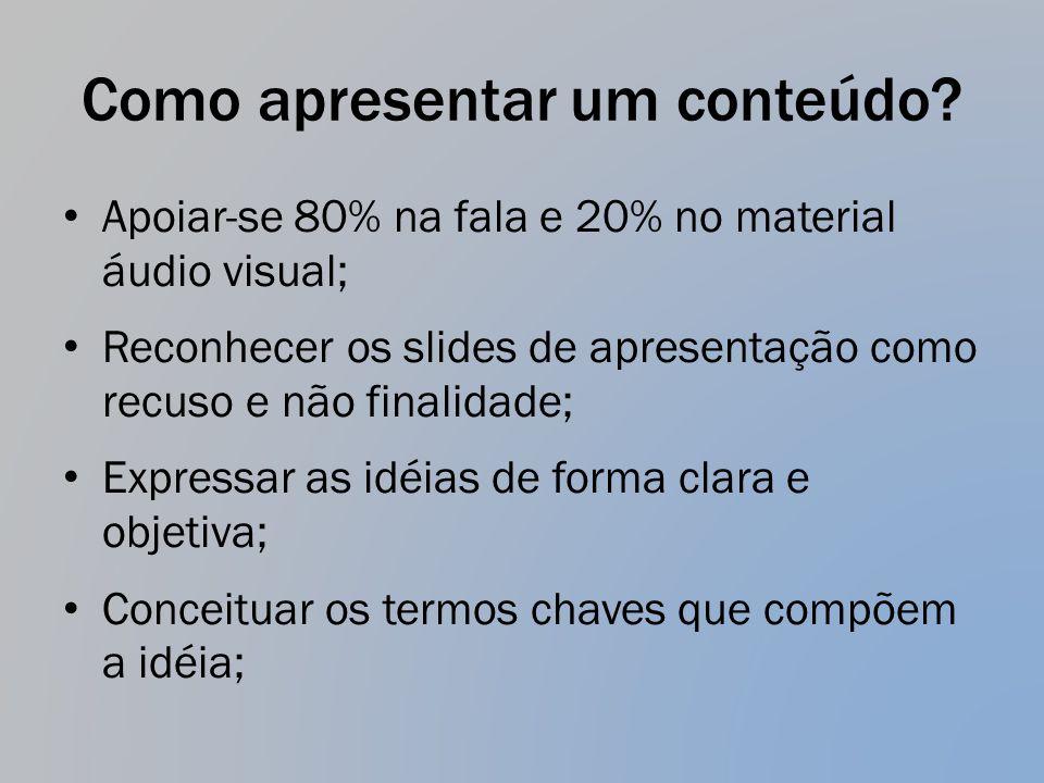Como apresentar um conteúdo? Apoiar-se 80% na fala e 20% no material áudio visual; Reconhecer os slides de apresentação como recuso e não finalidade;