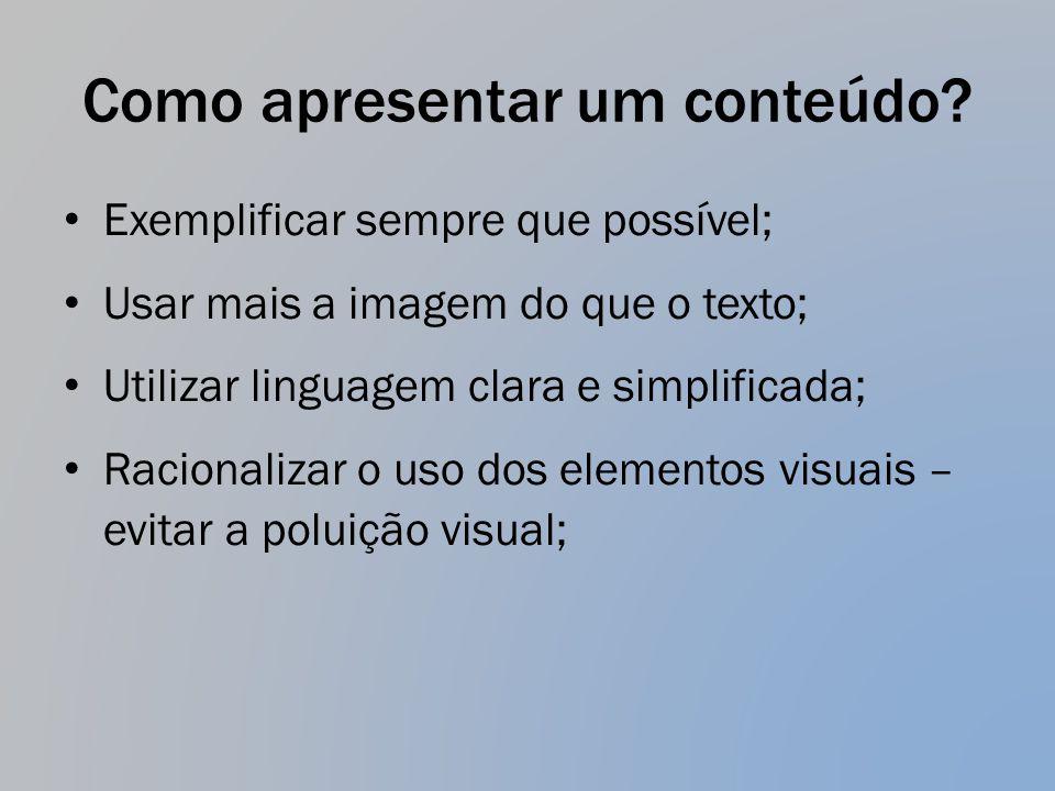 Como apresentar um conteúdo? Exemplificar sempre que possível; Usar mais a imagem do que o texto; Utilizar linguagem clara e simplificada; Racionaliza