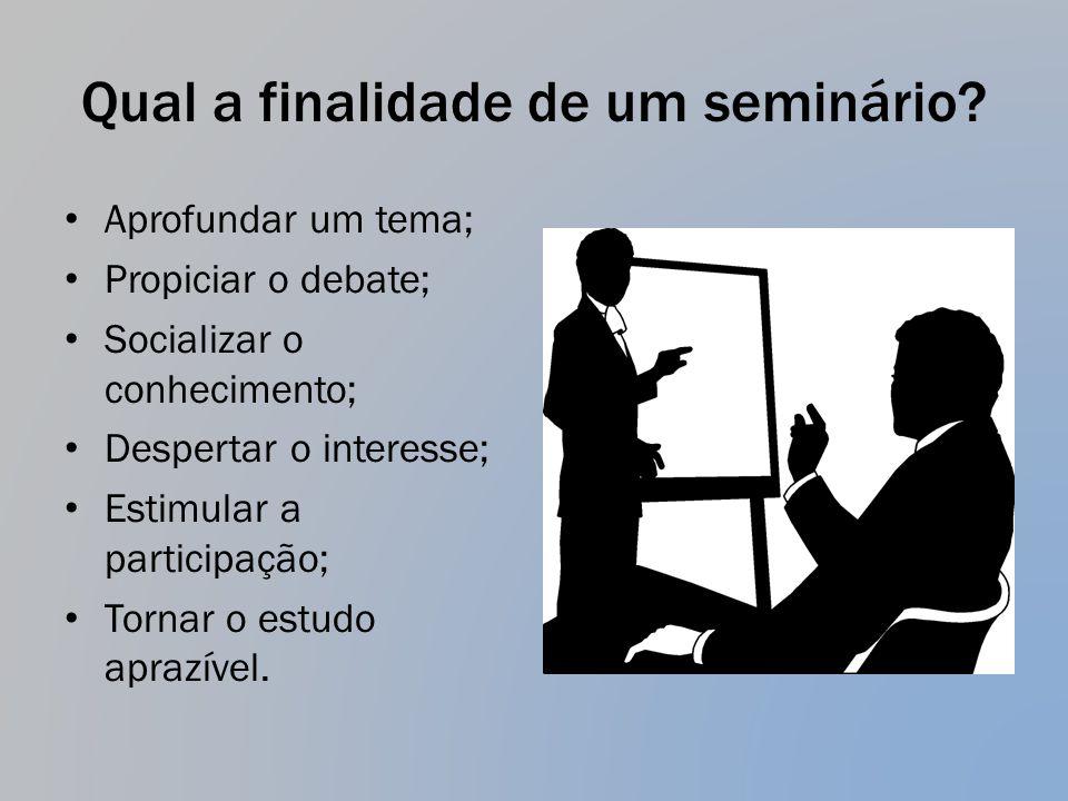 Qual a finalidade de um seminário? Aprofundar um tema; Propiciar o debate; Socializar o conhecimento; Despertar o interesse; Estimular a participação;