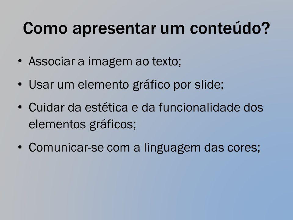 Como apresentar um conteúdo? Associar a imagem ao texto; Usar um elemento gráfico por slide; Cuidar da estética e da funcionalidade dos elementos gráf