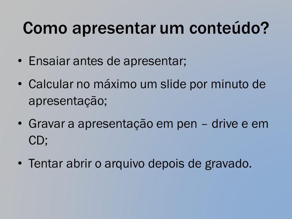 Como apresentar um conteúdo? Ensaiar antes de apresentar; Calcular no máximo um slide por minuto de apresentação; Gravar a apresentação em pen – drive
