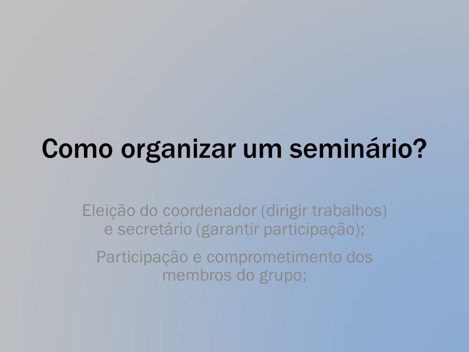 Como organizar um seminário? Eleição do coordenador (dirigir trabalhos) e secretário (garantir participação); Participação e comprometimento dos membr