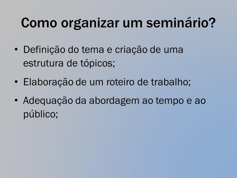 Como organizar um seminário? Definição do tema e criação de uma estrutura de tópicos; Elaboração de um roteiro de trabalho; Adequação da abordagem ao