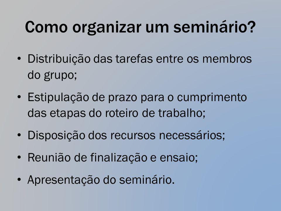 Como organizar um seminário? Distribuição das tarefas entre os membros do grupo; Estipulação de prazo para o cumprimento das etapas do roteiro de trab