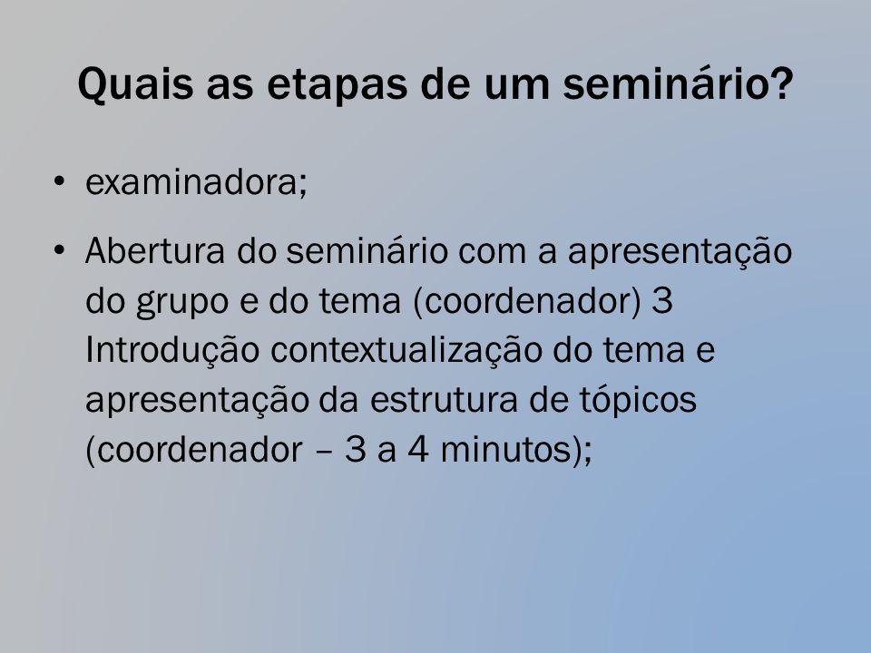 Quais as etapas de um seminário? examinadora; Abertura do seminário com a apresentação do grupo e do tema (coordenador) 3 Introdução contextualização