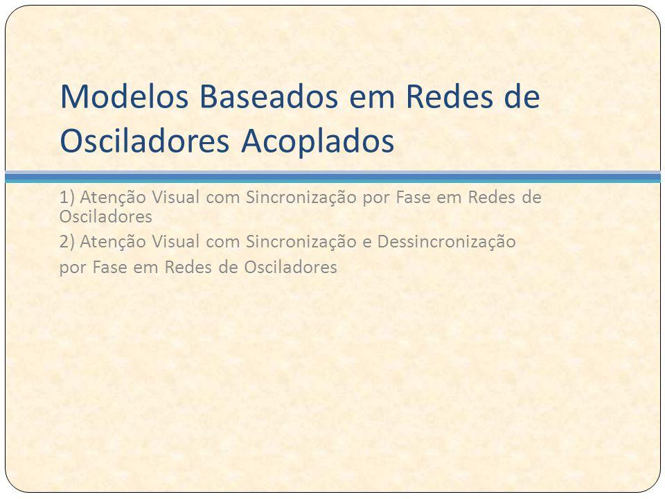 Modelos Baseados em Redes de Osciladores Acoplados 1) Atenção Visual com Sincronização por Fase em Redes de Osciladores 2) Atenção Visual com Sincronização e Dessincronização por Fase em Redes de Osciladores