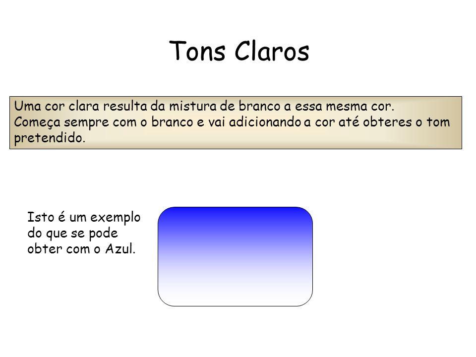 Tons Claros Uma cor clara resulta da mistura de branco a essa mesma cor. Começa sempre com o branco e vai adicionando a cor até obteres o tom pretendi