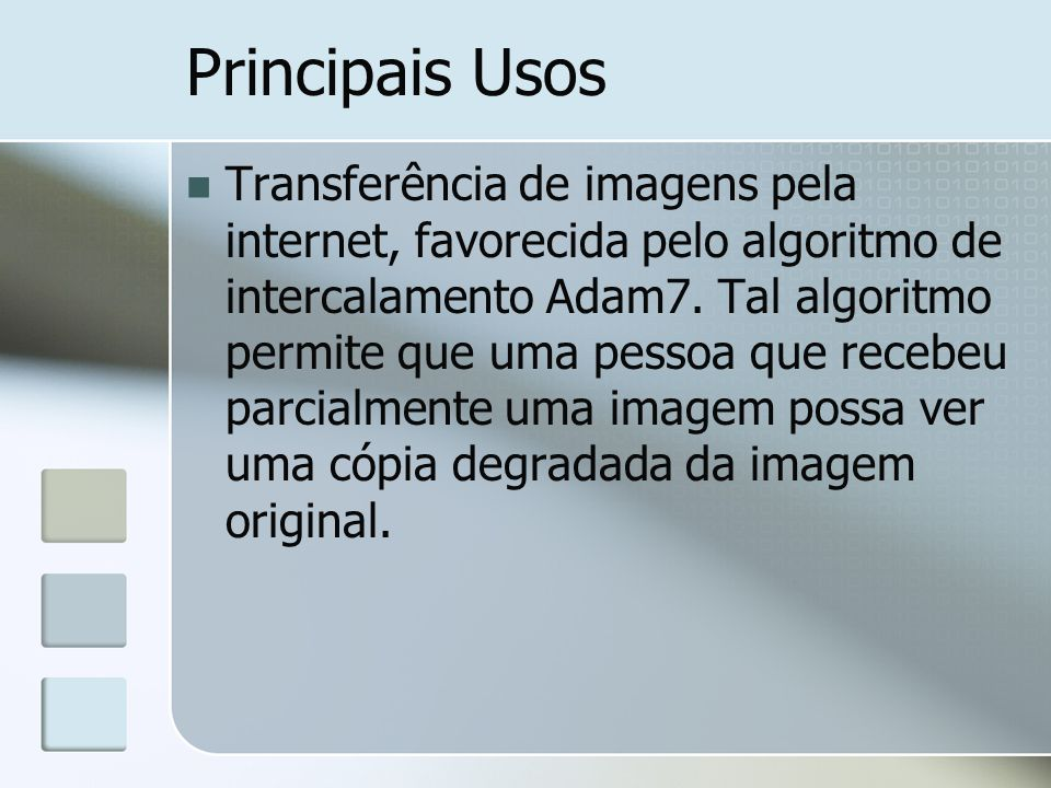 Principais Usos Transferência de imagens pela internet, favorecida pelo algoritmo de intercalamento Adam7. Tal algoritmo permite que uma pessoa que re
