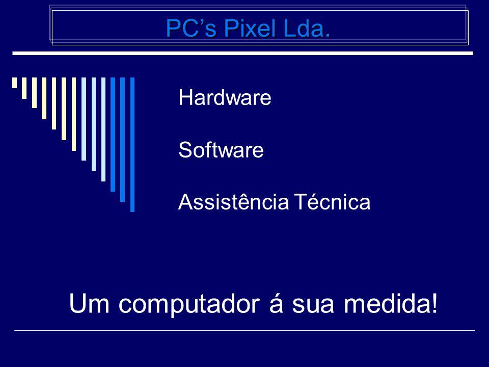 Hardware Software Assistência Técnica PC's Pixel Lda. PC's Pixel Lda. Um computador á sua medida!