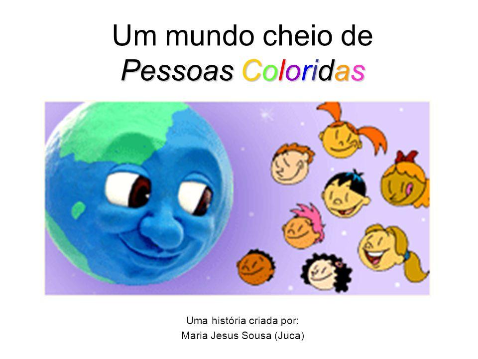 Um mundo cheio de Pessoas Coloridas Uma história criada por: Maria Jesus Sousa (Juca)