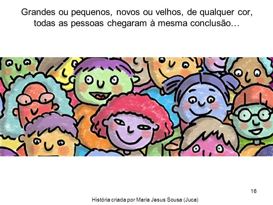 16 Grandes ou pequenos, novos ou velhos, de qualquer cor, todas as pessoas chegaram à mesma conclusão… História criada por Maria Jesus Sousa (Juca)