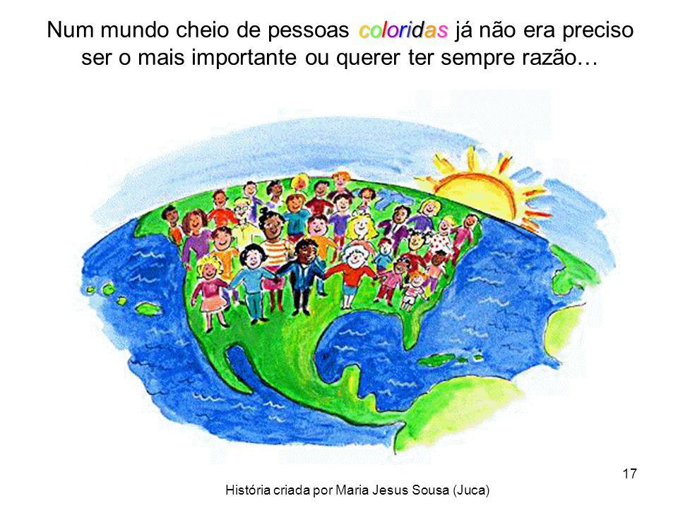 17 Num mundo cheio de pessoas c cc coloridas já não era preciso ser o mais importante ou querer ter sempre razão… História criada por Maria Jesus Sous