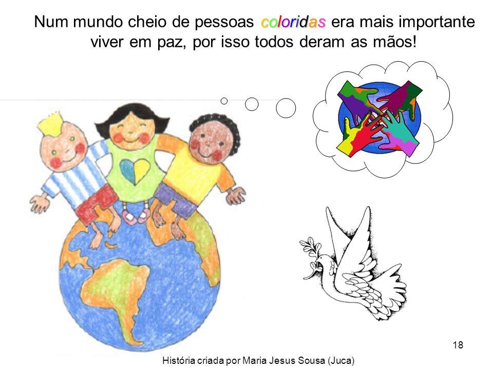 18 Num mundo cheio de pessoas c cc coloridas era mais importante viver em paz, por isso todos deram as mãos! História criada por Maria Jesus Sousa (Ju
