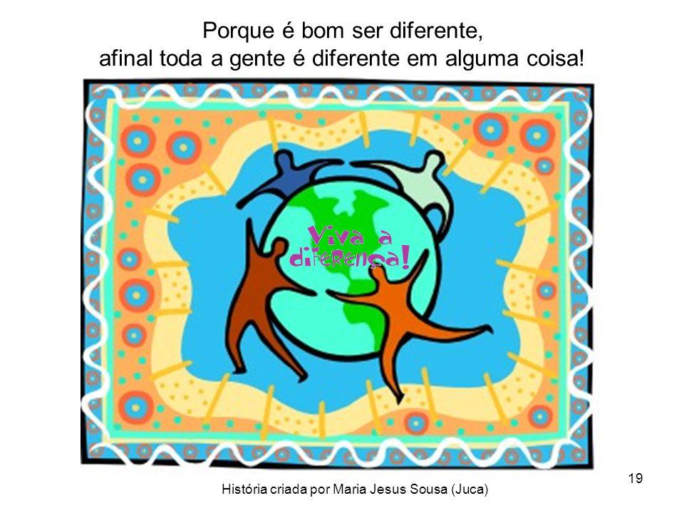 19 Porque é bom ser diferente, afinal toda a gente é diferente em alguma coisa! História criada por Maria Jesus Sousa (Juca)