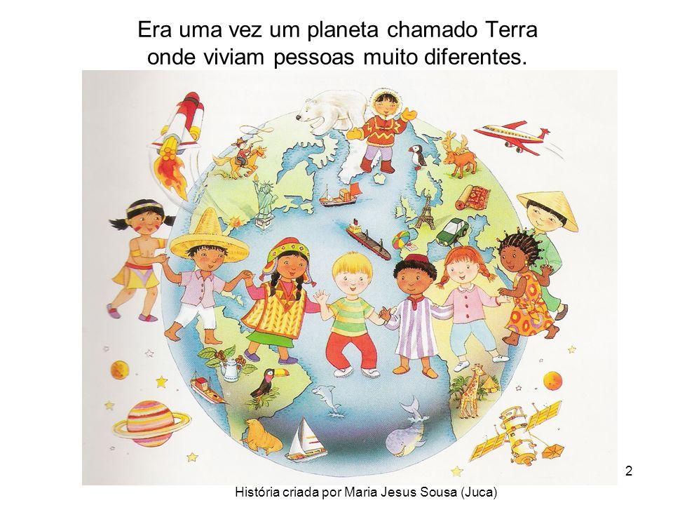 2 Era uma vez um planeta chamado Terra onde viviam pessoas muito diferentes. História criada por Maria Jesus Sousa (Juca)
