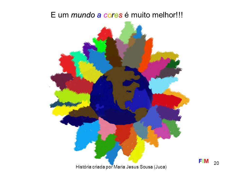 20 E um m mm mundo a cores é muito melhor!!! FIM História criada por Maria Jesus Sousa (Juca)