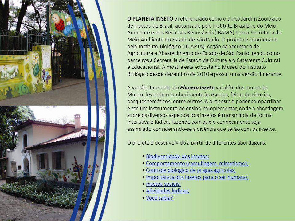 O PLANETA INSETO é referenciado como o único Jardim Zoológico de insetos do Brasil, autorizado pelo Instituto Brasileiro do Meio Ambiente e dos Recursos Renováveis (IBAMA) e pela Secretaria do Meio Ambiente do Estado de São Paulo.
