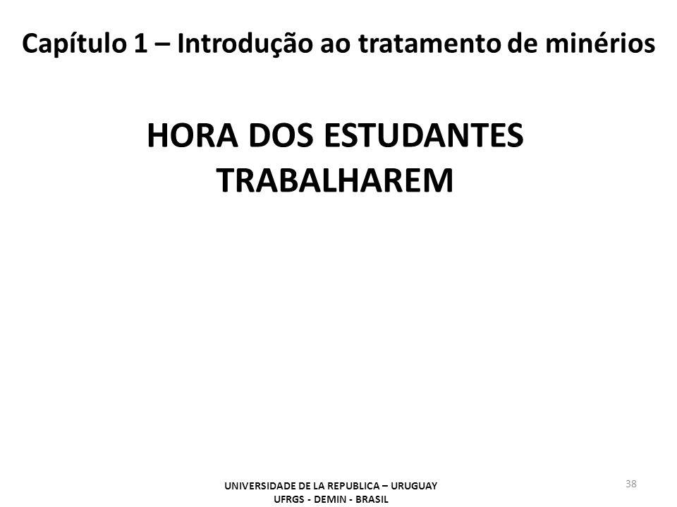 Capítulo 1 – Introdução ao tratamento de minérios 38 UNIVERSIDADE DE LA REPUBLICA – URUGUAY UFRGS - DEMIN - BRASIL HORA DOS ESTUDANTES TRABALHAREM