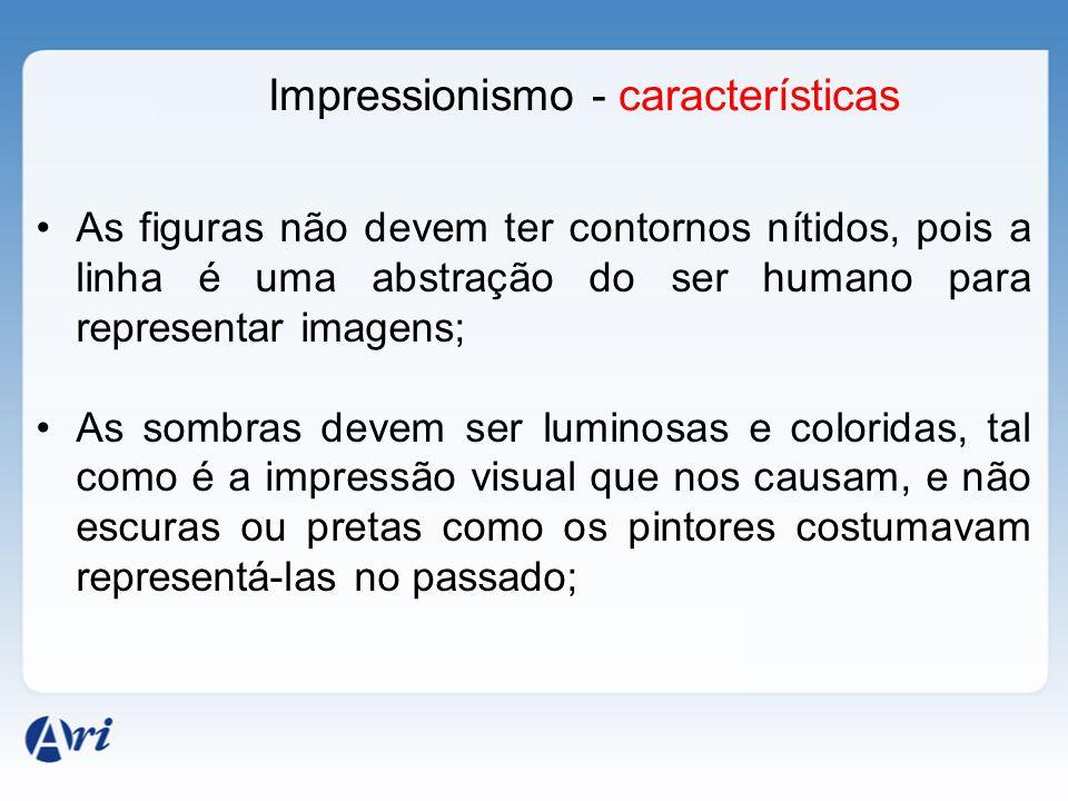Impressionismo - características As figuras não devem ter contornos nítidos, pois a linha é uma abstração do ser humano para representar imagens; As s