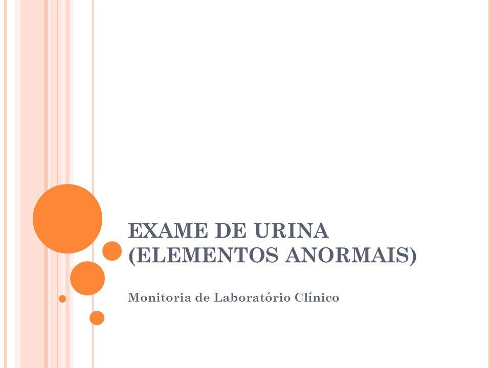 EXAME DE URINA (ELEMENTOS ANORMAIS) Monitoria de Laboratório Clínico