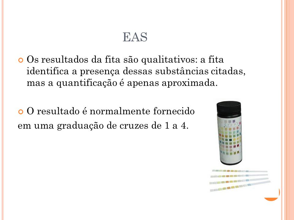 EAS Os resultados da fita são qualitativos: a fita identifica a presença dessas substâncias citadas, mas a quantificação é apenas aproximada. O result