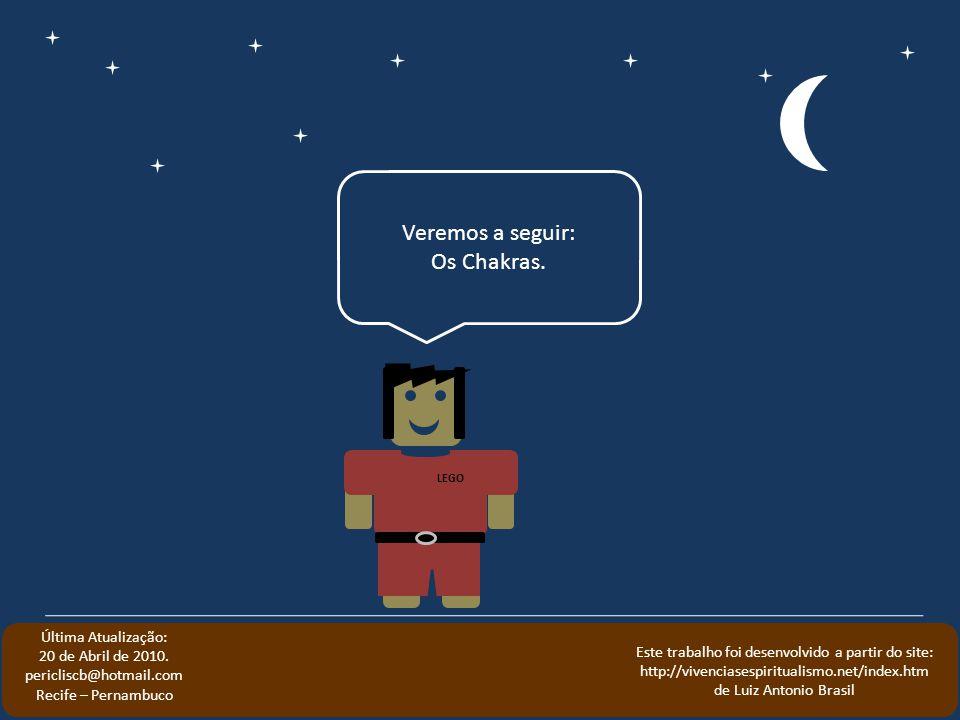 Veremos a seguir: Os Chakras. LEGO Última Atualização: 20 de Abril de 2010. pericliscb@hotmail.com Recife – Pernambuco Este trabalho foi desenvolvido