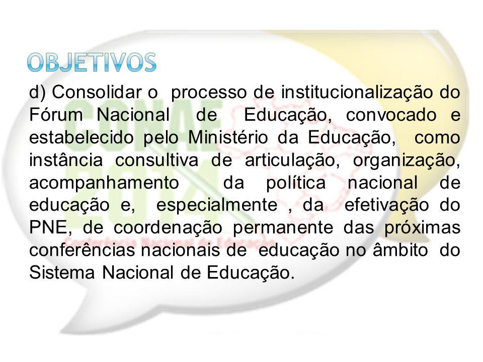 d) Consolidar o processo de institucionalização do Fórum Nacional de Educação, convocado e estabelecido pelo Ministério da Educação, como instância co