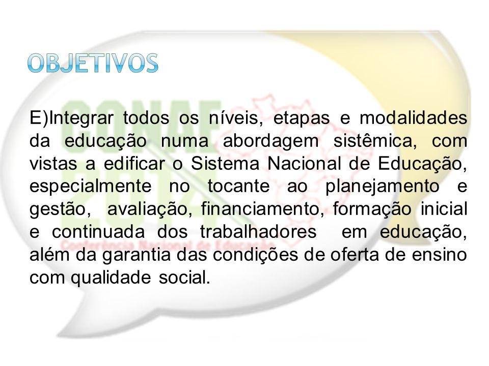 E)Integrar todos os níveis, etapas e modalidades da educação numa abordagem sistêmica, com vistas a edificar o Sistema Nacional de Educação, especialm