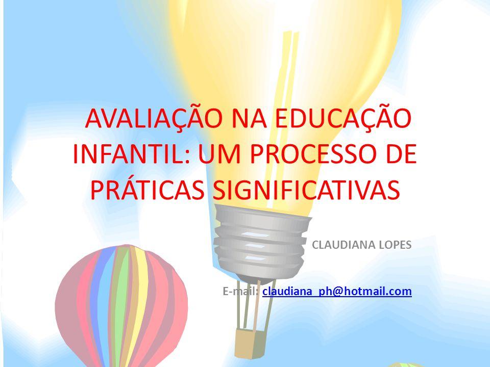 AVALIAÇÃO NA EDUCAÇÃO INFANTIL: UM PROCESSO DE PRÁTICAS SIGNIFICATIVAS CLAUDIANA LOPES E-mail: claudiana_ph@hotmail.comclaudiana_ph@hotmail.com