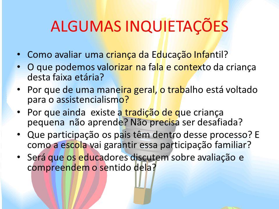 ALGUMAS INQUIETAÇÕES Como avaliar uma criança da Educação Infantil? O que podemos valorizar na fala e contexto da criança desta faixa etária? Por que