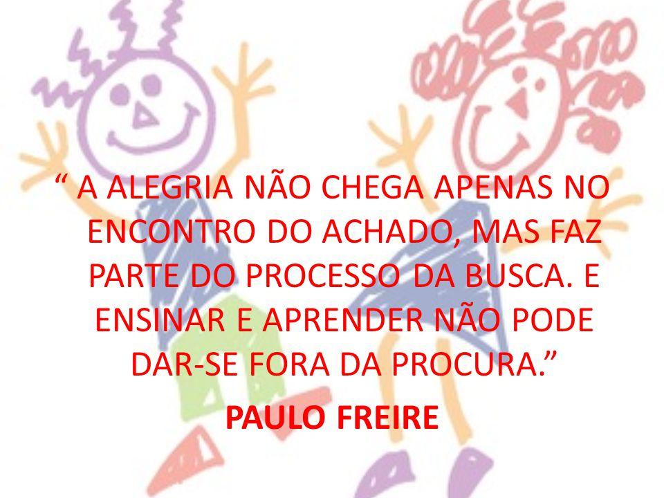 """"""" A ALEGRIA NÃO CHEGA APENAS NO ENCONTRO DO ACHADO, MAS FAZ PARTE DO PROCESSO DA BUSCA. E ENSINAR E APRENDER NÃO PODE DAR-SE FORA DA PROCURA."""" PAULO F"""