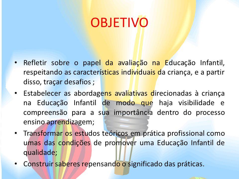 OBJETIVO Refletir sobre o papel da avaliação na Educação Infantil, respeitando as características individuais da criança, e a partir disso, traçar des