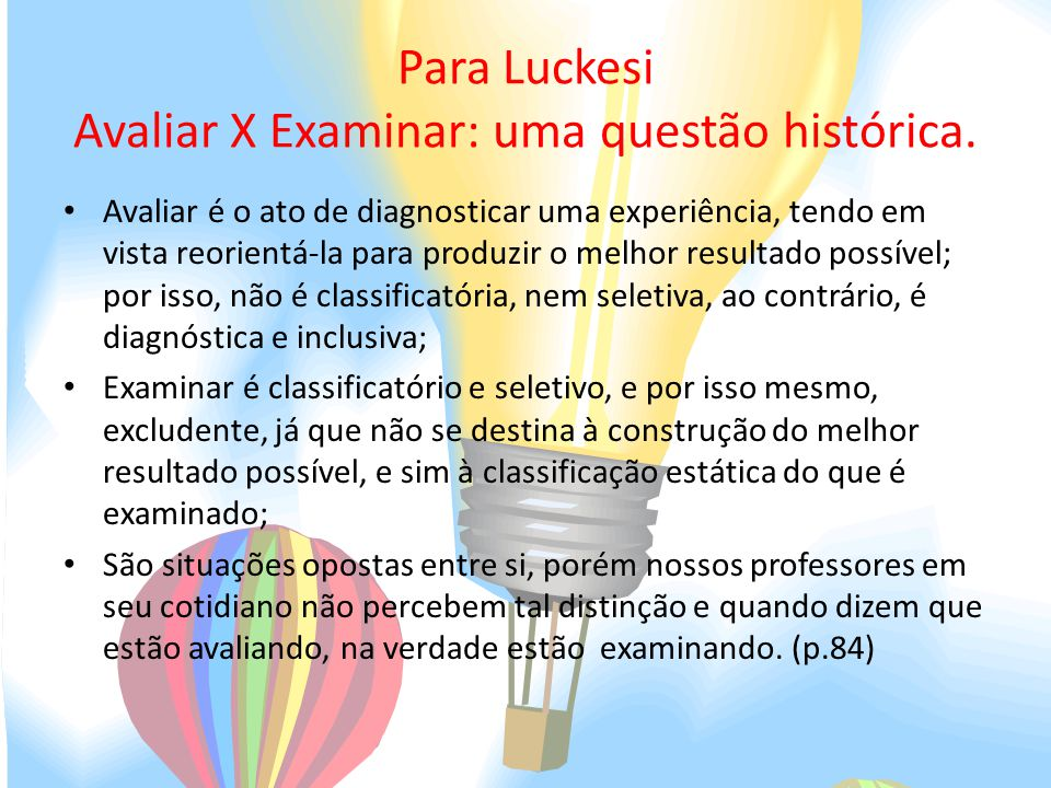 Para Luckesi Avaliar X Examinar: uma questão histórica. Avaliar é o ato de diagnosticar uma experiência, tendo em vista reorientá-la para produzir o m