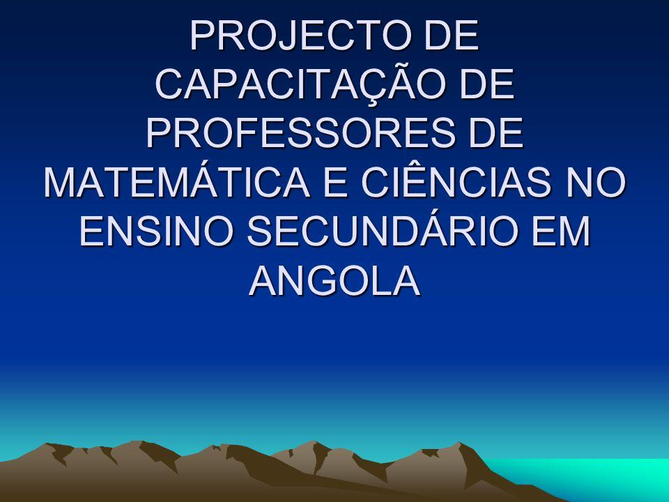 PROJECTO DE CAPACITAÇÃO DE PROFESSORES DE MATEMÁTICA E CIÊNCIAS NO ENSINO SECUNDÁRIO EM ANGOLA
