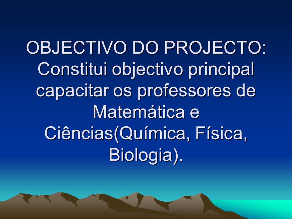 OBJECTIVO DO PROJECTO: Constitui objectivo principal capacitar os professores de Matemática e Ciências(Química, Física, Biologia).