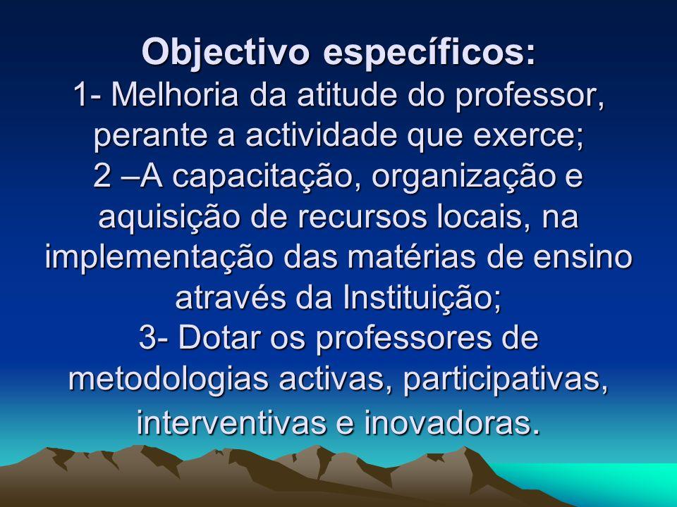 Objectivo específicos: 1- Melhoria da atitude do professor, perante a actividade que exerce; 2 –A capacitação, organização e aquisição de recursos loc