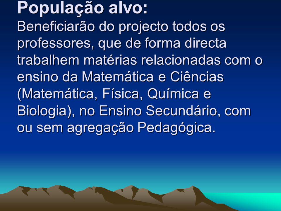 População alvo: Beneficiarão do projecto todos os professores, que de forma directa trabalhem matérias relacionadas com o ensino da Matemática e Ciênc