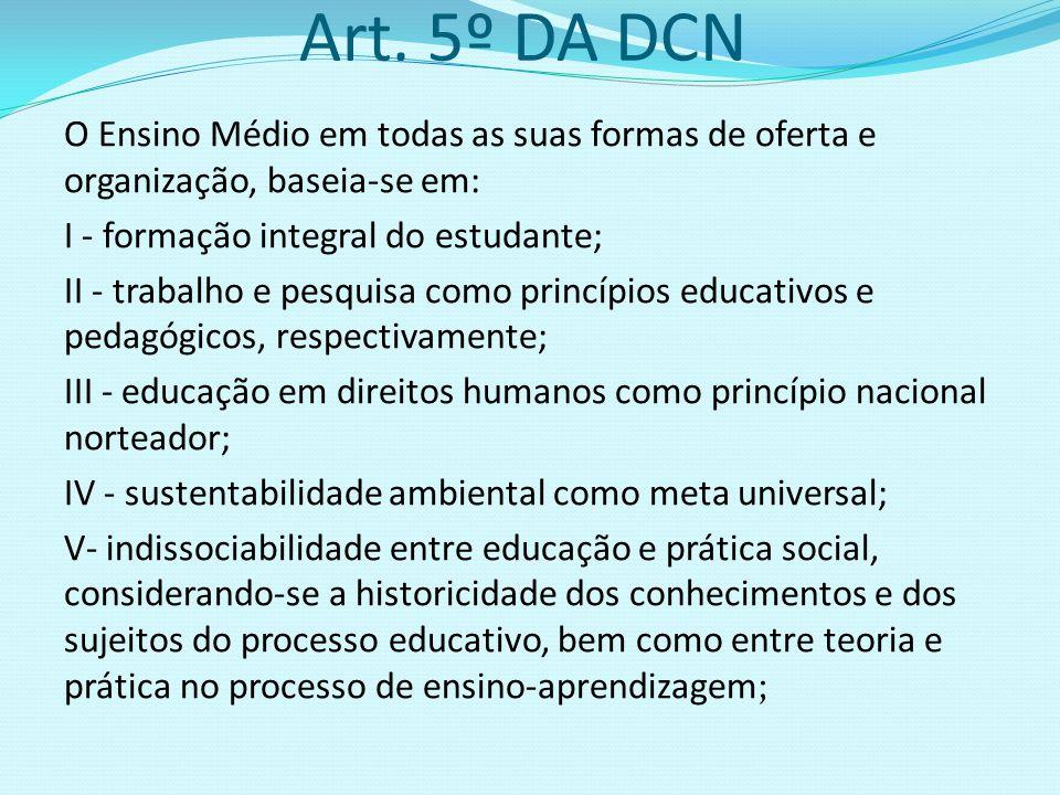 Art. 5º DA DCN O Ensino Médio em todas as suas formas de oferta e organização, baseia-se em: I - formação integral do estudante; II - trabalho e pesqu