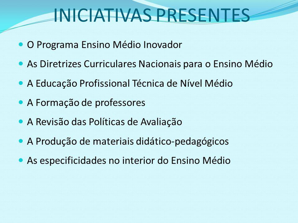 INICIATIVAS PRESENTES O Programa Ensino Médio Inovador As Diretrizes Curriculares Nacionais para o Ensino Médio A Educação Profissional Técnica de Nív