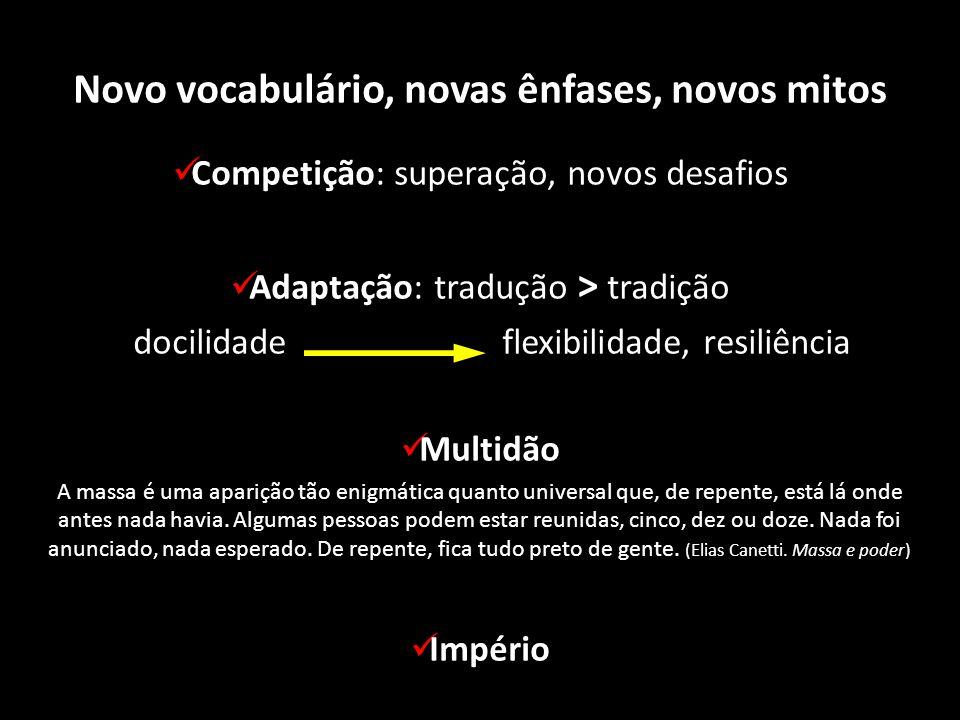 Novo vocabulário, novas ênfases, novos mitos Competição: superação, novos desafios Adaptação: tradução > tradição docilidade flexibilidade, resiliênci