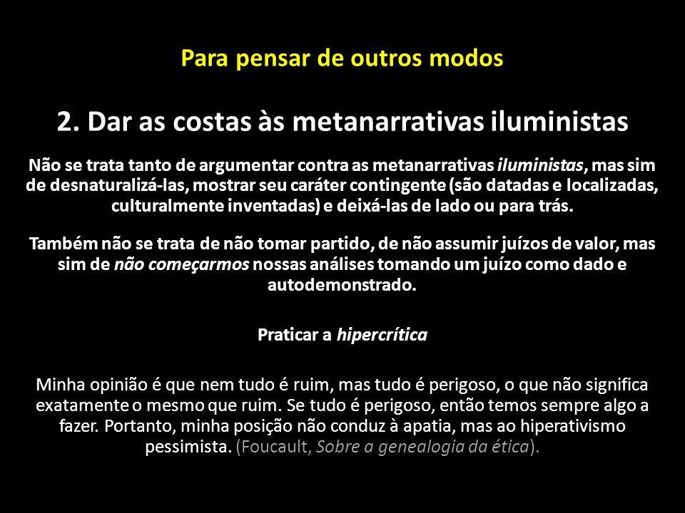 Para pensar de outros modos 2. Dar as costas às metanarrativas iluministas Não se trata tanto de argumentar contra as metanarrativas iluministas, mas