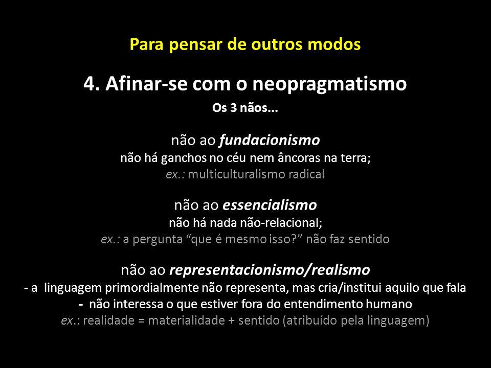 Para pensar de outros modos 4. Afinar-se com o neopragmatismo Os 3 nãos... não ao fundacionismo não há ganchos no céu nem âncoras na terra; ex.: multi