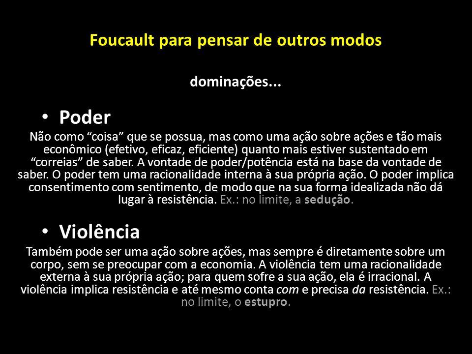 """Foucault para pensar de outros modos dominações... Poder Não como """"coisa"""" que se possua, mas como uma ação sobre ações e tão mais econômico (efetivo,"""