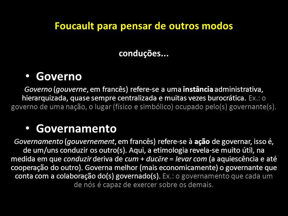 Foucault para pensar de outros modos conduções... Governo Governo (gouverne, em francês) refere-se a uma instância administrativa, hierarquizada, quas