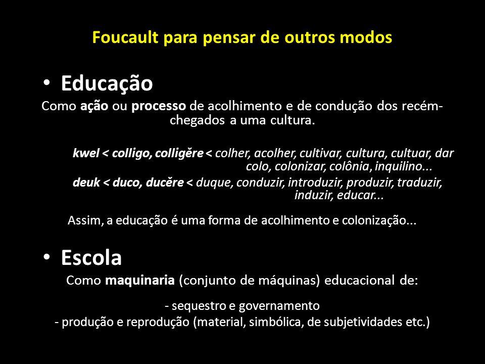 Foucault para pensar de outros modos Educação Como ação ou processo de acolhimento e de condução dos recém- chegados a uma cultura. kwel < colligo, co